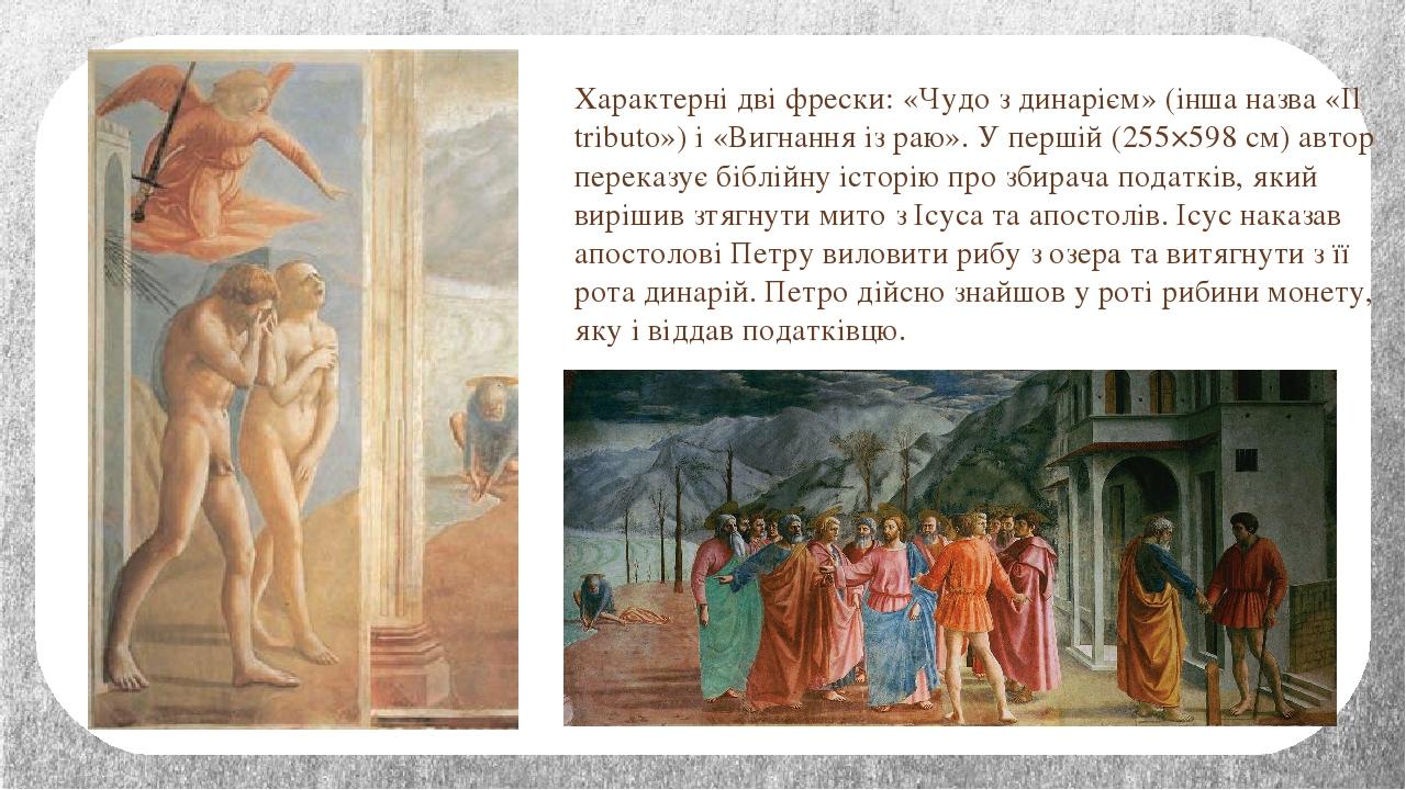 Характерні дві фрески: «Чудо з динарієм» (інша назва «Il tributo») і «Вигнання із раю». У першій (255×598 см) автор переказує біблійну історію про ...