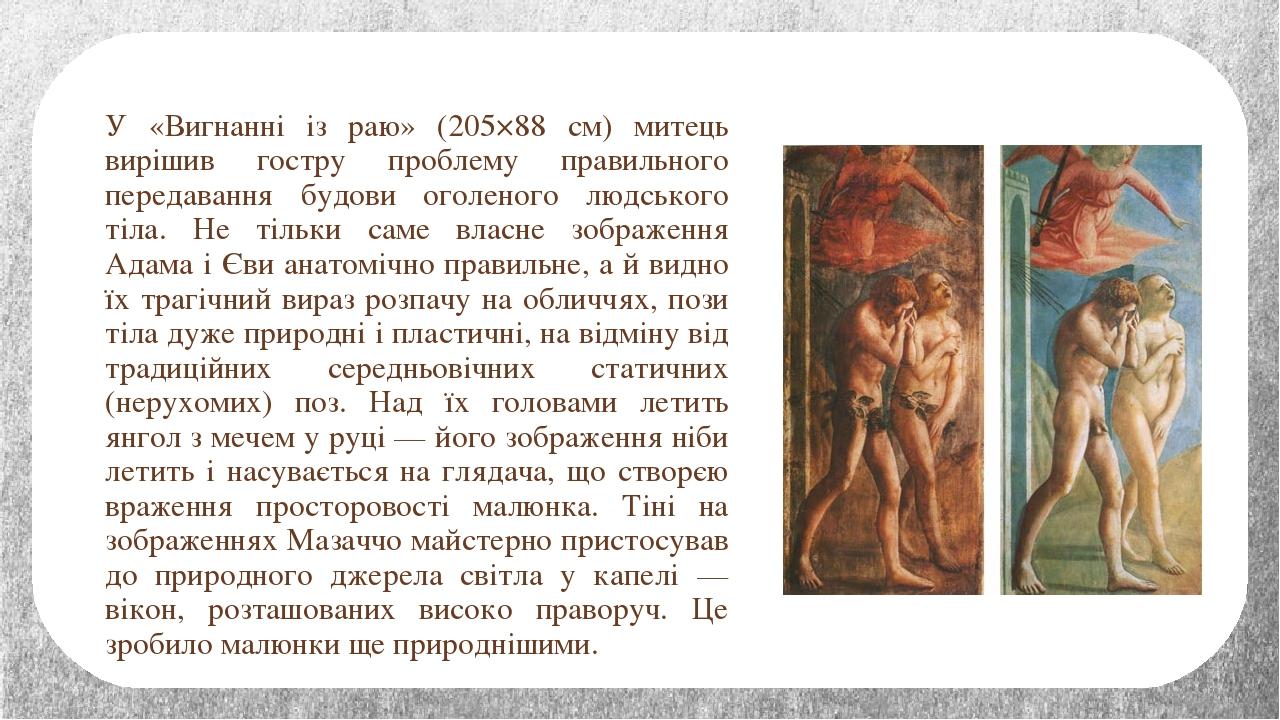У «Вигнанні із раю» (205×88 см) митець вирішив гостру проблему правильного передавання будови оголеного людського тіла. Не тільки саме власне зобра...