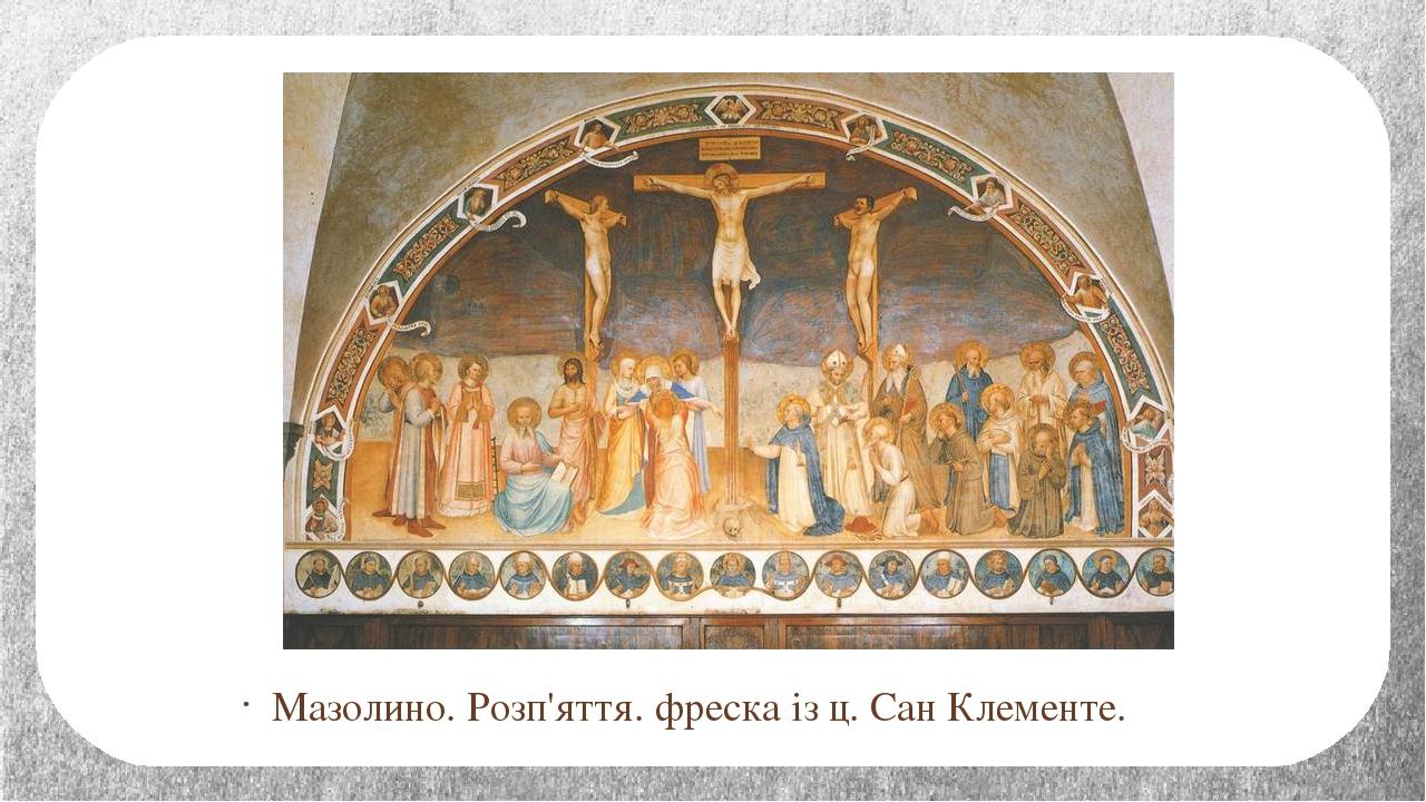 Мазолино. Розп'яття. фреска із ц. Сан Клементе.
