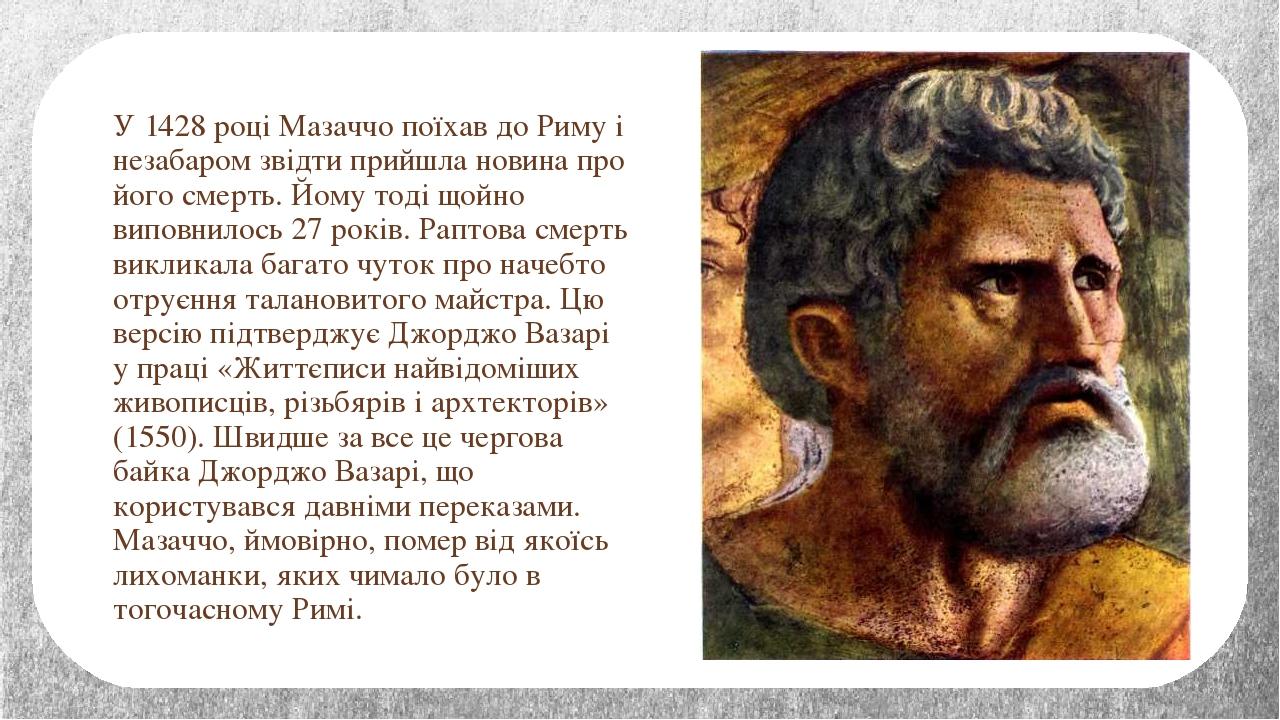 У 1428 році Мазаччо поїхав до Риму і незабаром звідти прийшла новина про його смерть. Йому тоді щойно виповнилось 27 років. Раптова смерть викликал...