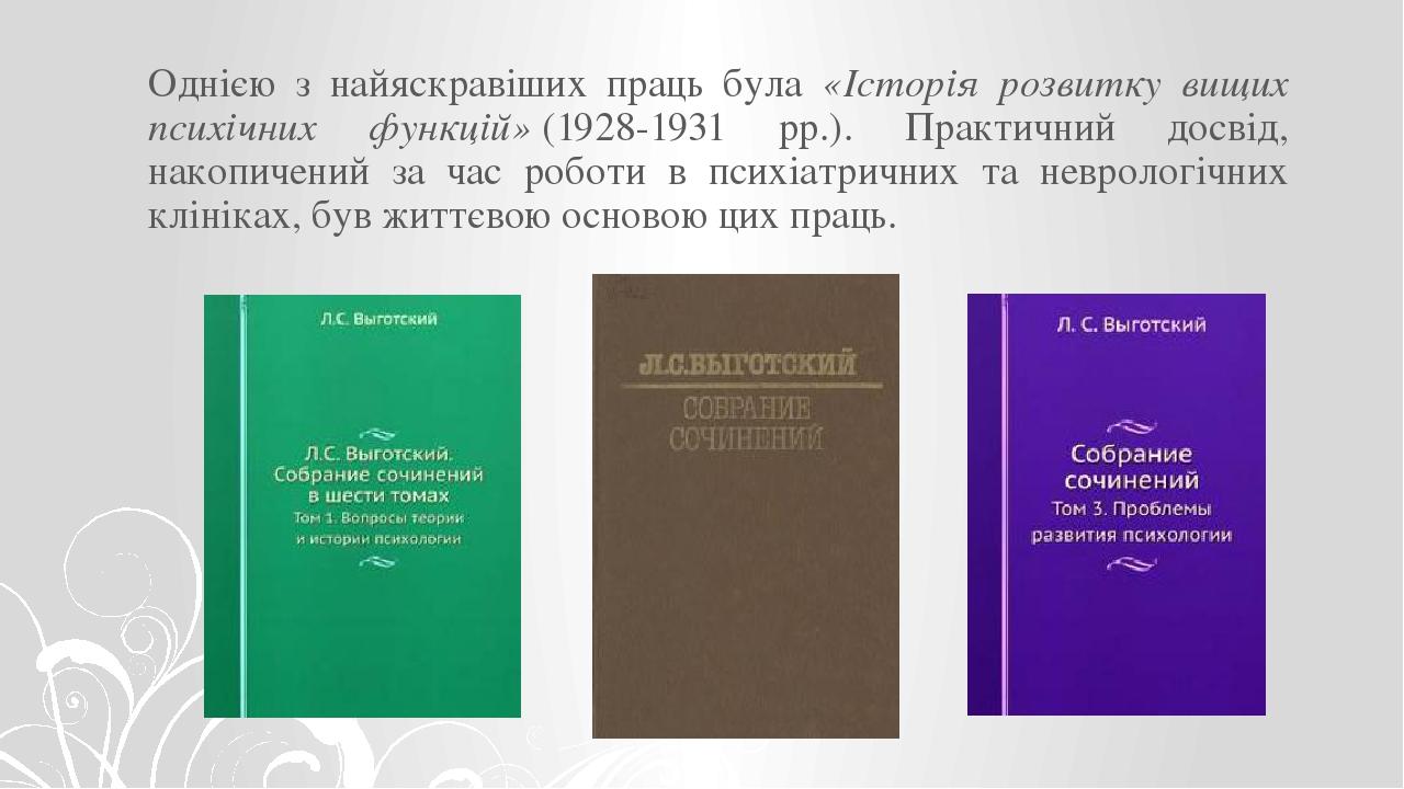 Однією з найяскравіших праць була «Історія розвитку вищих психічних функцій»(1928-1931 рр.). Практичний досвід, накопичений за час роботи в психіа...