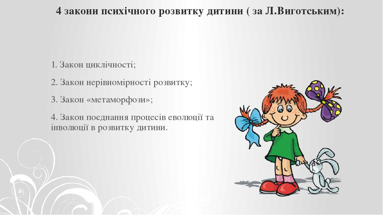 4 закони психічного розвитку дитини ( за Л.Виготським): 1. Закон циклічності; 2. Закон нерівномірності розвитку; 3. Закон «метаморфози»; 4. Закон п...