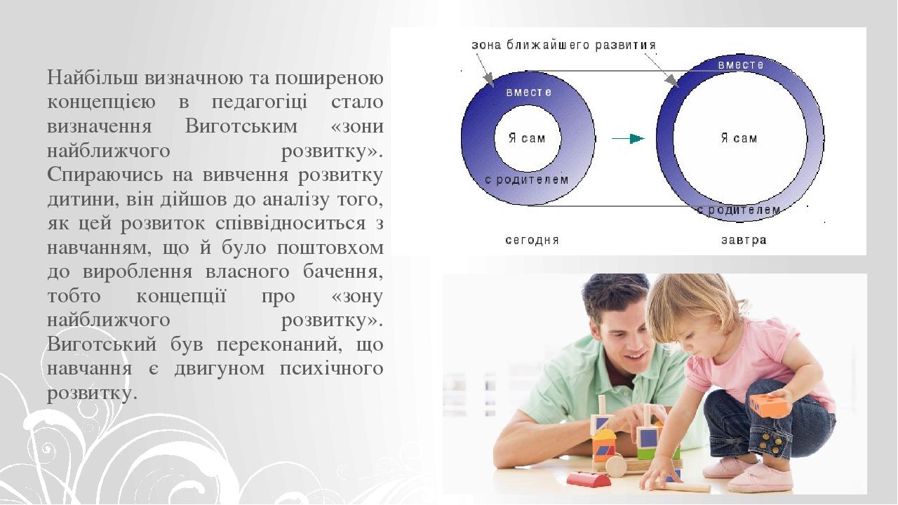 Найбільш визначною та поширеною концепцією в педагогіці стало визначення Виготським «зони найближчого розвитку». Спираючись на вивчення розвитку ди...