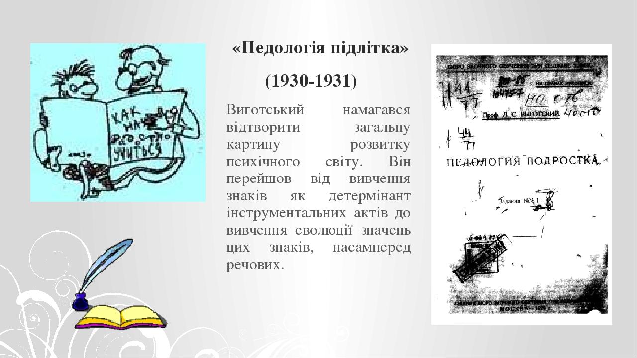 «Педологія підлітка» (1930-1931) Виготський намагався відтворити загальну картину розвитку психічного світу. Він перейшов від вивчення знаків як де...