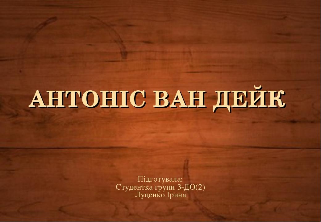 АНТОНІС ВАН ДЕЙК Підготувала: Студентка групи 3-ДО(2) Луценко Ірина