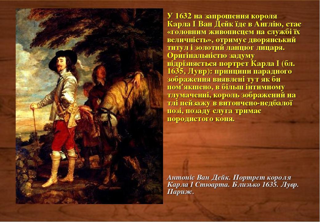У 1632 на запрошення короля Карла I Ван Дейк їде в Англію, стає «головним живописцем на службі їх величність», отримує дворянський титул і золотий ...