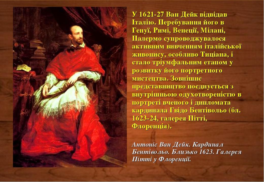 У 1621-27 Ван Дейк відвідав Італію. Перебування його в Генуї, Римі, Венеції, Мілані, Палермо супроводжувалося активним вивченням італійської живопи...
