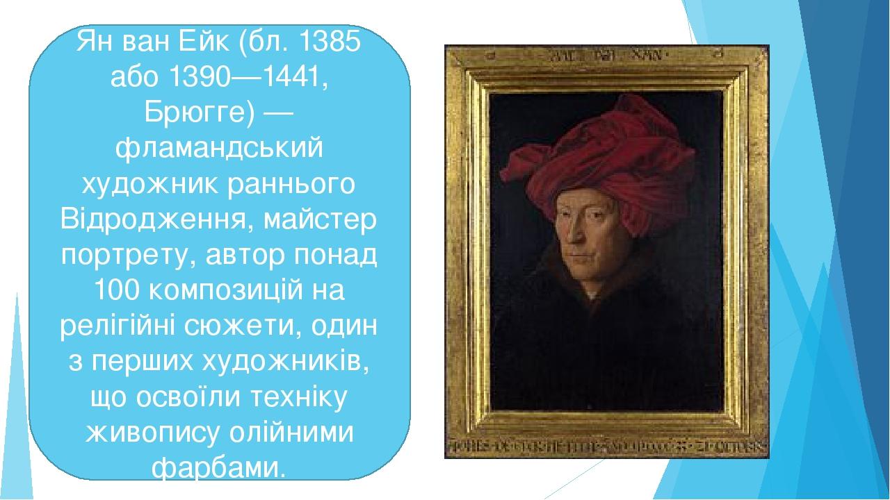 Ян ван Ейк (бл. 1385 або 1390—1441, Брюгге) — фламандський художник раннього Відродження, майстер портрету, автор понад 100 композицій на релігійні...