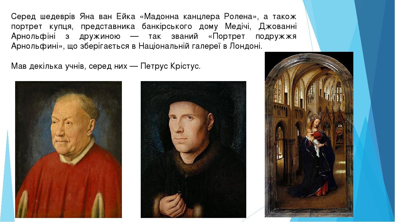 Серед шедеврів Яна ван Ейка «Мадонна канцлера Ролена», а також портрет купця, представника банкірського дому Медічі, Джованні Арнольфіні з дружиною...