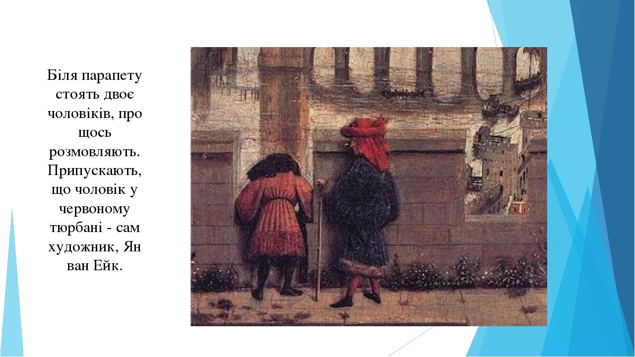 Біля парапету стоять двоє чоловіків, про щось розмовляють. Припускають, що чоловік у червоному тюрбані - сам художник, Ян ван Ейк.