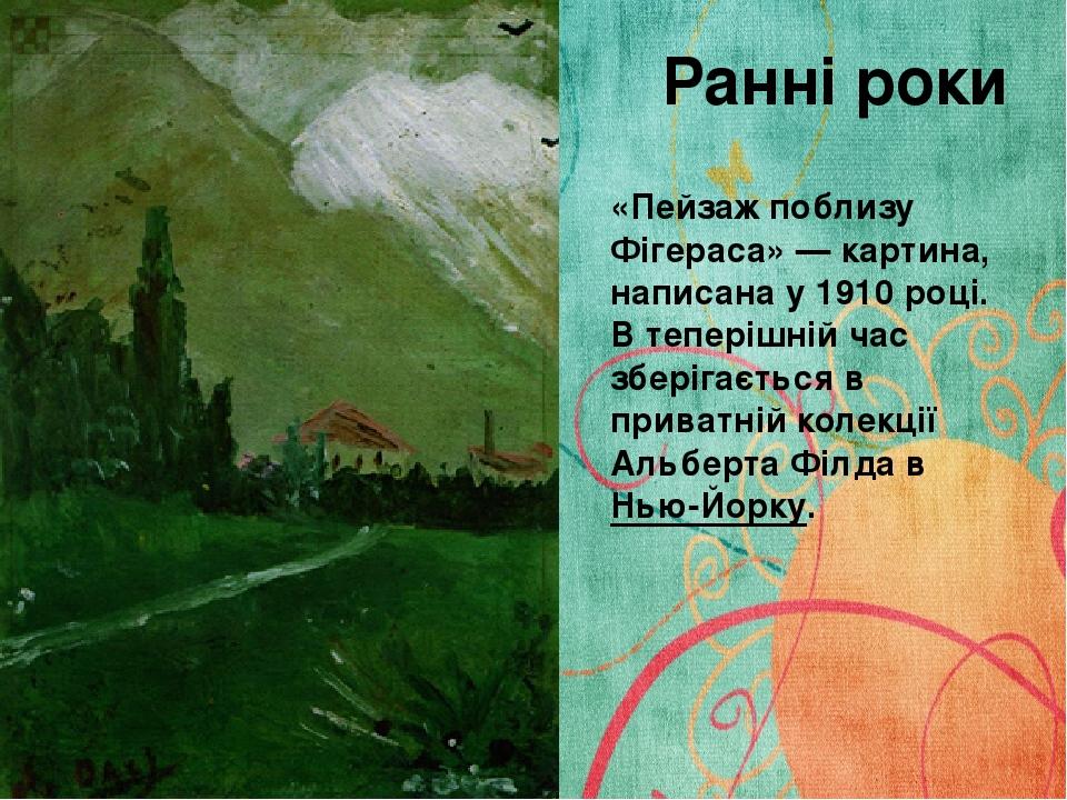 Ранні роки «Пейзаж поблизу Фігераса»— картина, написана у 1910 році. В теперішній час зберігається в приватній колекції Альберта Філда вНью-Йорку.