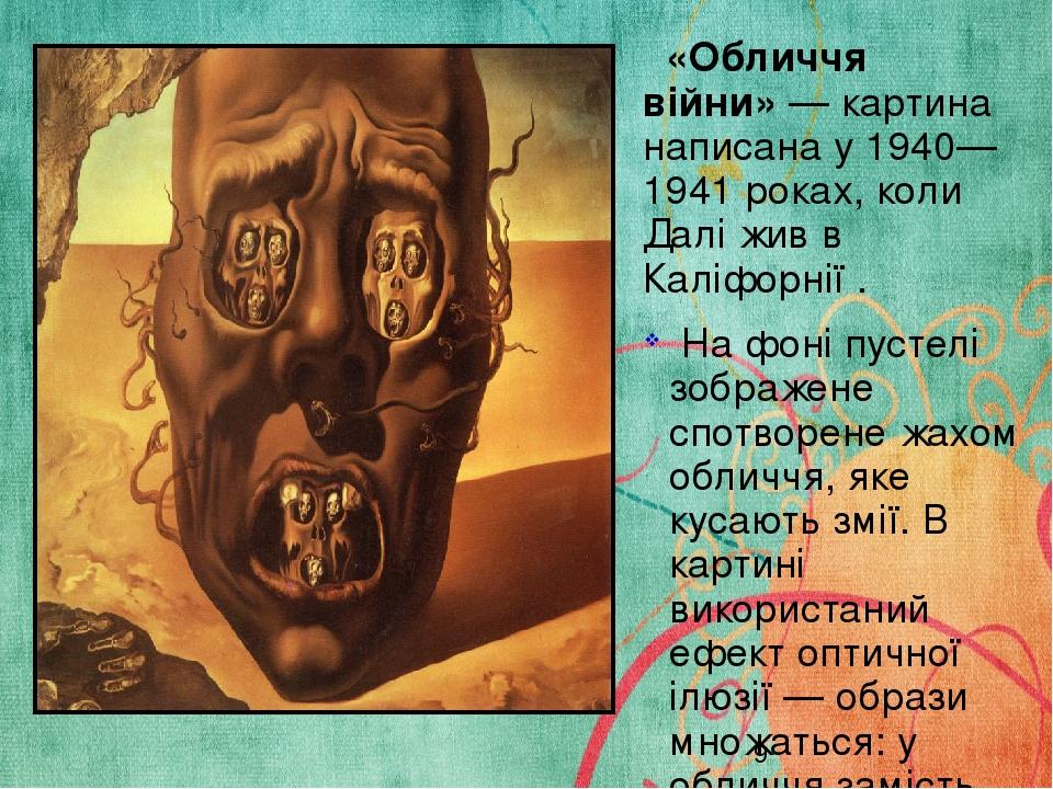 «Обличчя війни»— картина написана у 1940—1941 роках, коли Далі жив в Каліфорнії . На фоні пустелі зображене спотворене жахом обличчя, яке кусають ...