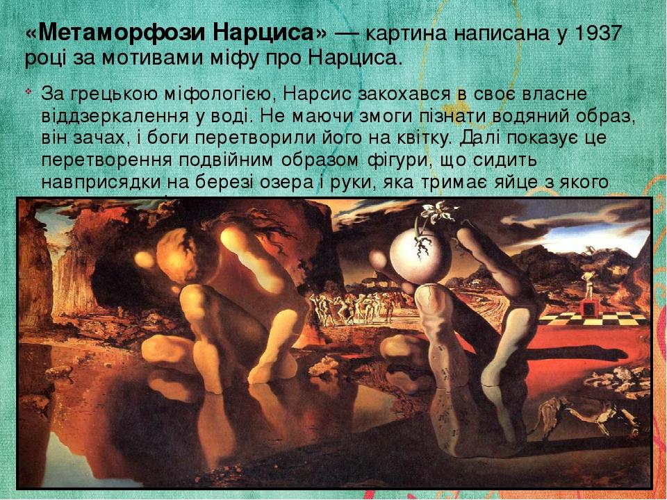 «Метаморфози Нарциса»— картина написана у 1937 році за мотивами міфу про Нарциса. За грецькою міфологією, Нарсис закохався в своє власне віддзерка...