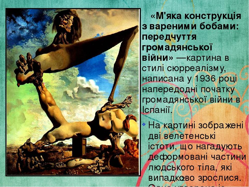 «М'яка конструкція з вареними бобами: передчуття громадянської війни»—картина в стилі сюрреалізму, написана у 1936 році напередодні початку громад...