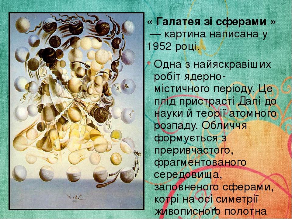 « Галатея зі сферами » — картина написана у 1952 році. Одна з найяскравіших робіт ядерно-містичного періоду. Це плід пристрасті Далі до науки й те...
