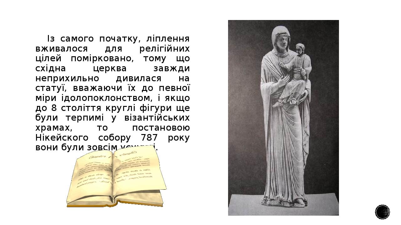 Із самого початку, ліплення вживалося для релігійних цілей помірковано, тому що східна церква завжди неприхильно дивилася на статуї, вважаючи їх до...
