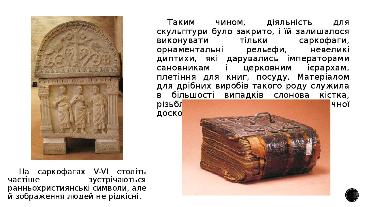Таким чином, діяльність для скульптури було закрито, і їй залишалося виконувати тільки саркофаги, орнаментальні рельєфи, невеликі диптихи, які дару...
