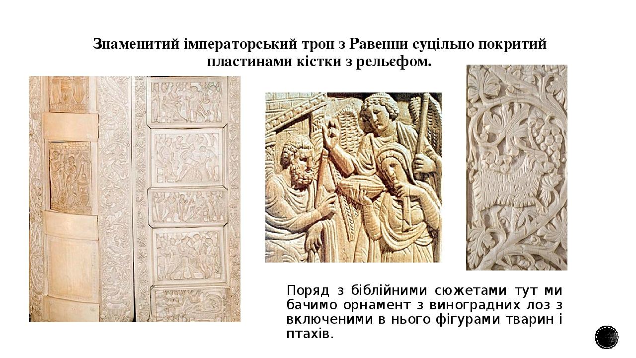Знаменитий імператорський трон з Равенни суцільно покритий пластинами кістки з рельєфом. Поряд з біблійними сюжетами тут ми бачимо орнамент з виног...