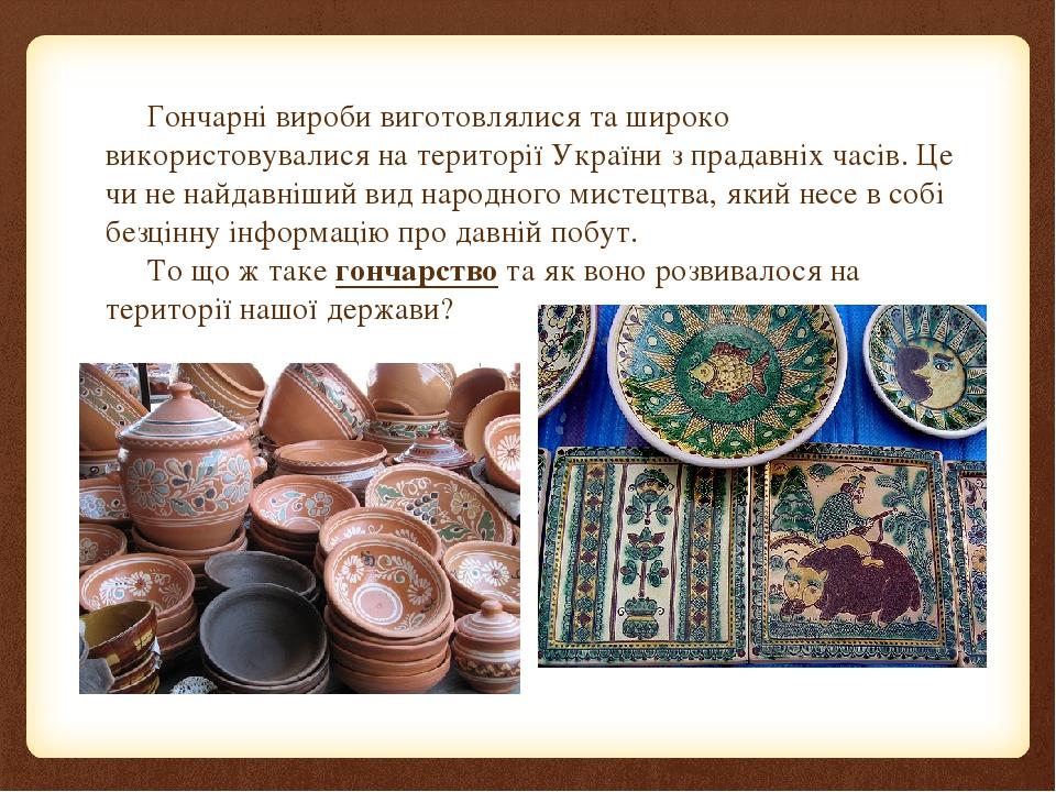 Гончарні вироби виготовлялися та широко використовувалися на території України з прадавніх часів. Це чи не найдавніший вид народного мистецтва, яки...