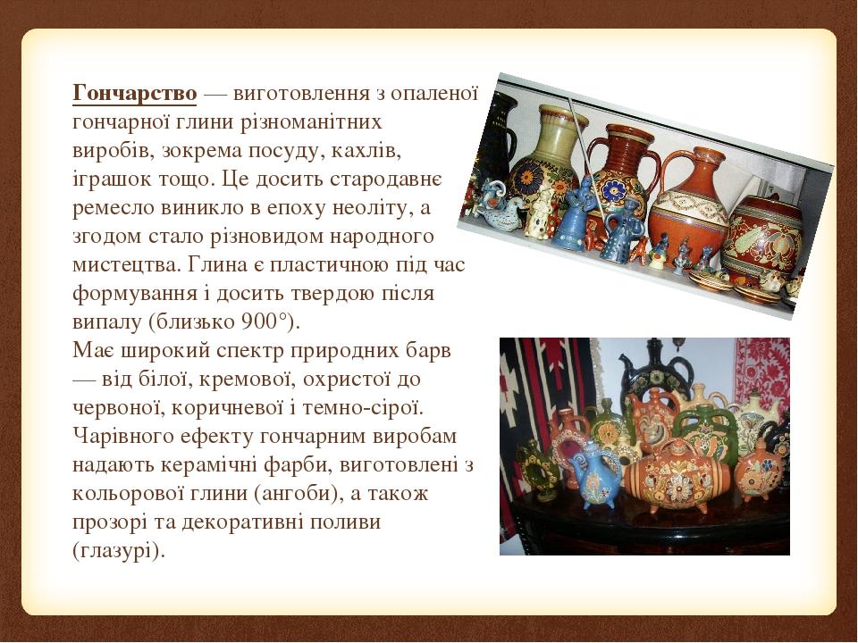 Гончарство — виготовлення з опаленої гончарної глини різноманітних виробів, зокрема посуду, кахлів, іграшок тощо. Це досить стародавнє ремесло вини...