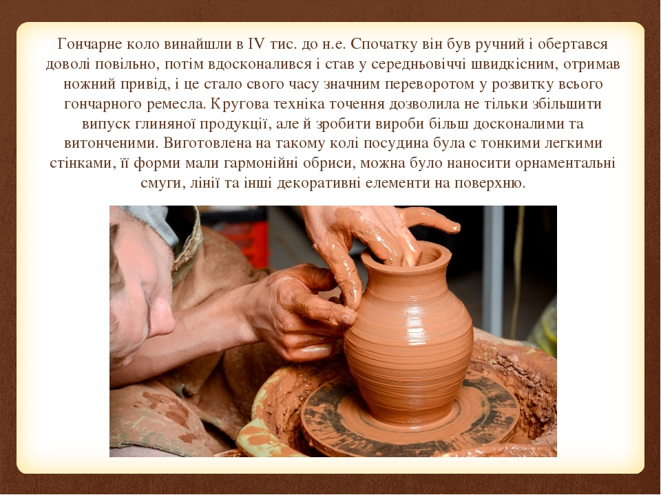 Гончарне коло винайшли в IV тис. до н.е. Спочатку він був ручний і обертався доволі повільно, потім вдосконалився і став у середньовіччі швидкісним...
