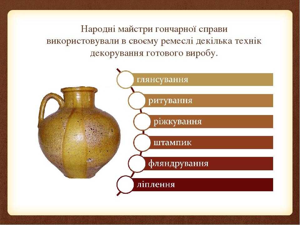 Народні майстри гончарної справи використовували в своєму ремеслі декілька технік декорування готового виробу.