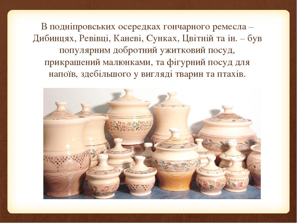 В подніпровських осередках гончарного ремесла – Дибинцях, Ревівці, Каневі, Сунках, Цвітній та ін. – був популярним добротний ужитковий посуд, прикр...