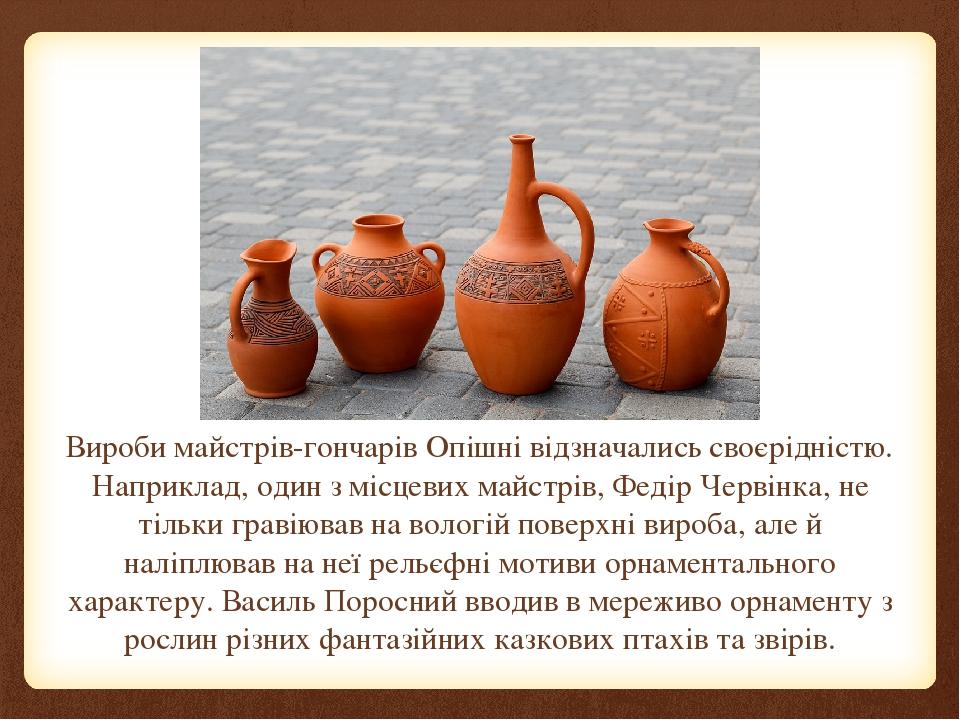 Вироби майстрів-гончарів Опішні відзначались своєрідністю. Наприклад, один з місцевих майстрів, Федір Червінка, не тільки гравіював на вологій пове...