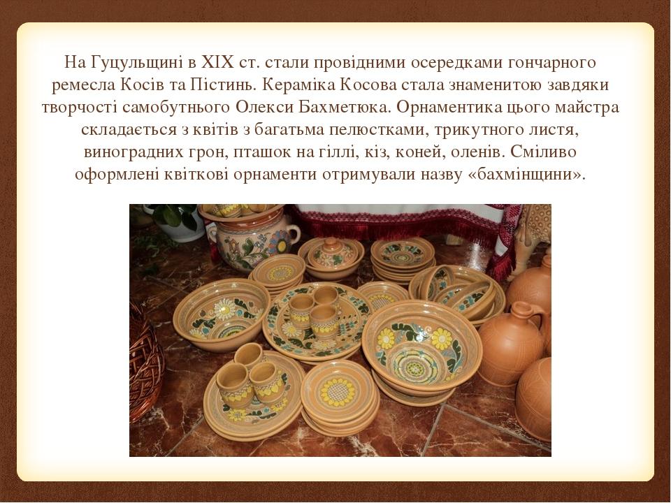 На Гуцульщині в XIX ст. стали провідними осередками гончарного ремесла Косів та Пістинь. Кераміка Косова стала знаменитою завдяки творчості самобут...