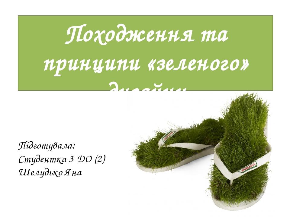 Походження та принципи «зеленого» дизайну Підготувала: Студентка 3-ДО (2) Шелудько Яна