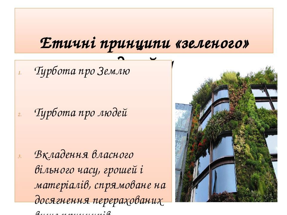 Етичні принципи «зеленого» дизайну Турбота про Землю Турбота про людей Вкладення власного вільного часу, грошей і матеріалів, спрямоване на досягне...