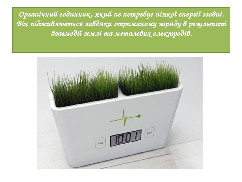 Органічний годинник, який не потребує ніякої енергії ззовні. Він підживлюється завдяки отриманому заряду в результаті взаємодії землі та металевих ...