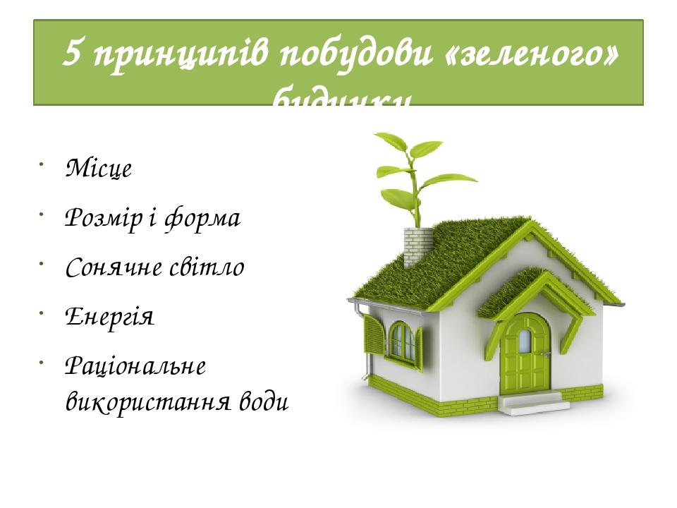 5 принципів побудови «зеленого» будинку Місце Розмір і форма Сонячне світло Енергія Раціональне використання води