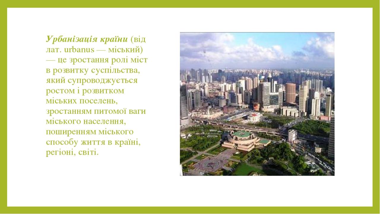 Урбанізація країни (від лат. urbanus — міський) — це зростання ролі міст в розвитку суспільства, який супроводжується ростом і розвитком міських по...