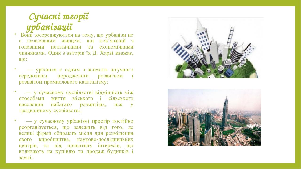 Сучасні теорії урбанізації Вони зосереджуються на тому, що урбанізм не є ізольованим явищем, він пов´язаний з головними політичними та економічними...