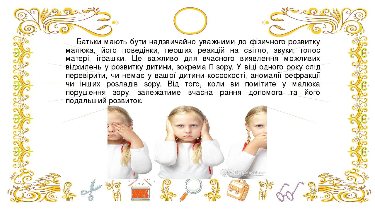 Батьки мають бути надзвичайно уважними до фізичного розвитку малюка, його поведінки, перших реакцій на світло, звуки, голос матері, іграшки. Це важ...