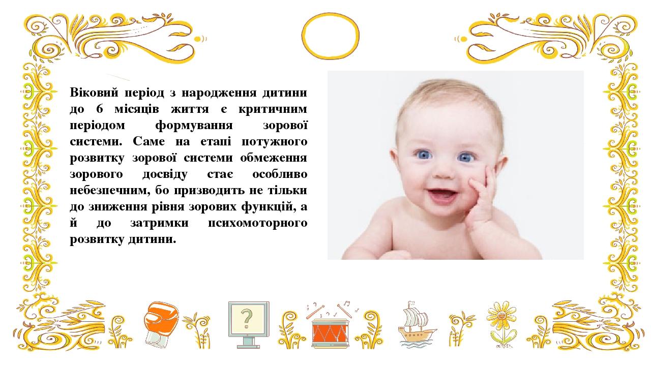 Віковий період з народження дитини до 6 місяців життя є критичним періодом формування зорової системи. Саме на етапі потужного розвитку зорової сис...