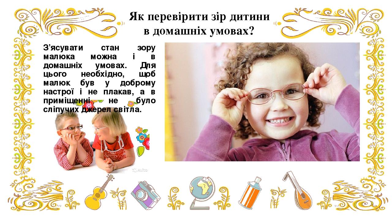 З'ясувати стан зору малюка можна і в домашніх умовах. Для цього необхідно, щоб малюк був у доброму настрої і не плакав, а в приміщенні не було сліп...