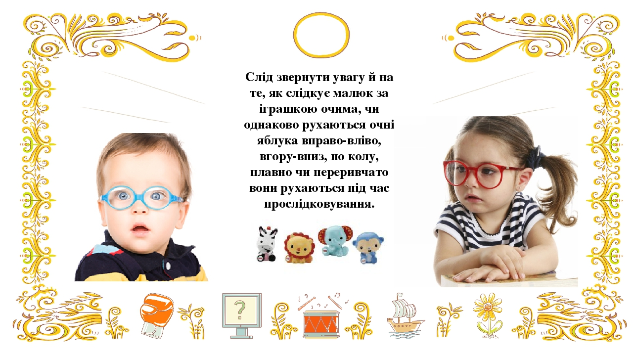 Слід звернути увагу й на те, як слідкує малюк за іграшкою очима, чи однаково рухаються очні яблука вправо-вліво, вгору-вниз, по колу, плавно чи пер...