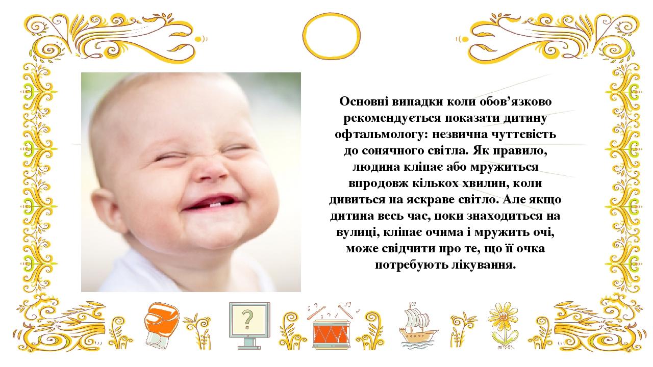 Основні випадки коли обов'язково рекомендується показати дитину офтальмологу: незвична чуттєвість до сонячного світла. Як правило, людина кліпає аб...