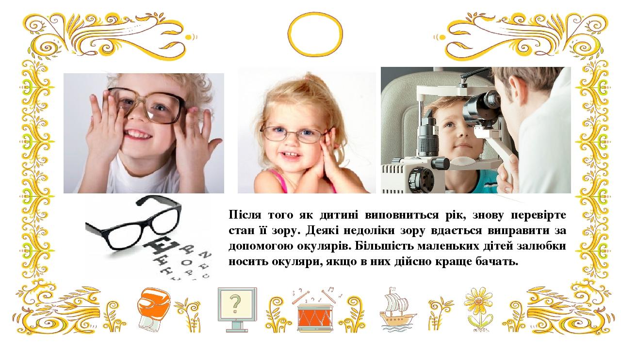 Після того як дитині виповниться рік, знову перевірте стан її зору. Деякі недоліки зору вдається виправити за допомогою окулярів. Більшість маленьк...