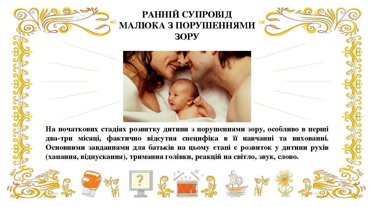 На початкових стадіях розвитку дитини з порушеннями зору, особливо в перші два-три місяці, фактично відсутня специфіка в її навчанні та вихованні. ...
