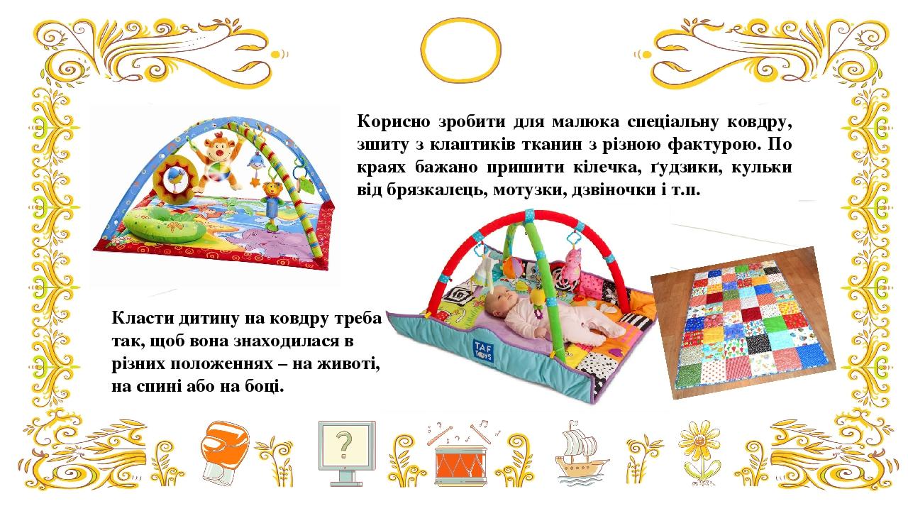 Корисно зробити для малюка спеціальну ковдру, зшиту з клаптиків тканин з різною фактурою. По краях бажано пришити кілечка, ґудзики, кульки від бряз...