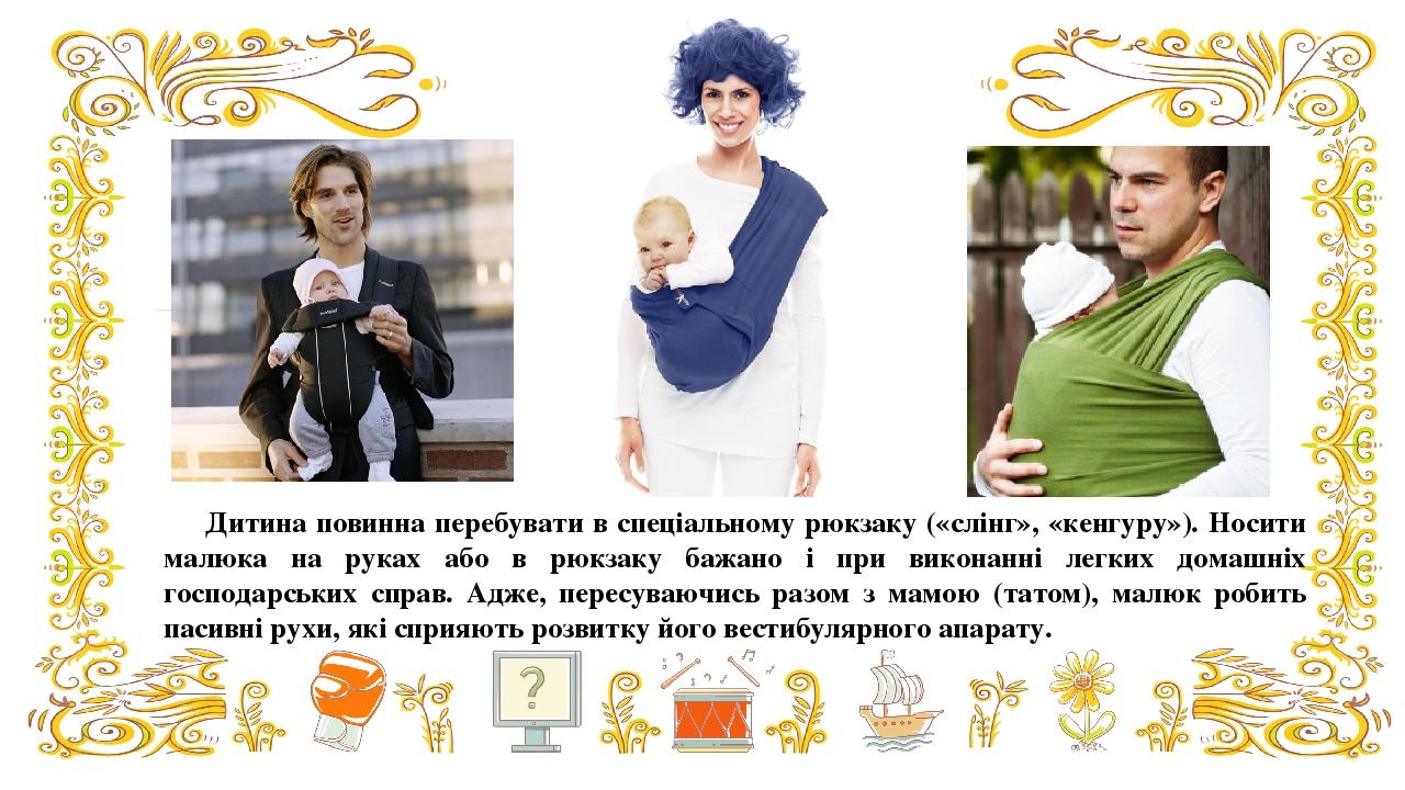 Дитина повинна перебувати в спеціальному рюкзаку («слінг», «кенгуру»). Носити малюка на руках або в рюкзаку бажано і при виконанні легких домашніх ...