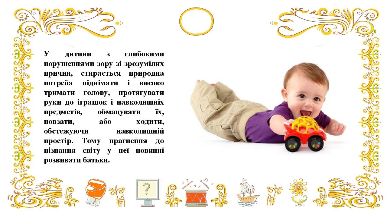 У дитини з глибокими порушеннями зору зі зрозумілих причин, стирається природна потреба піднімати і високо тримати голову, протягувати руки до ігра...