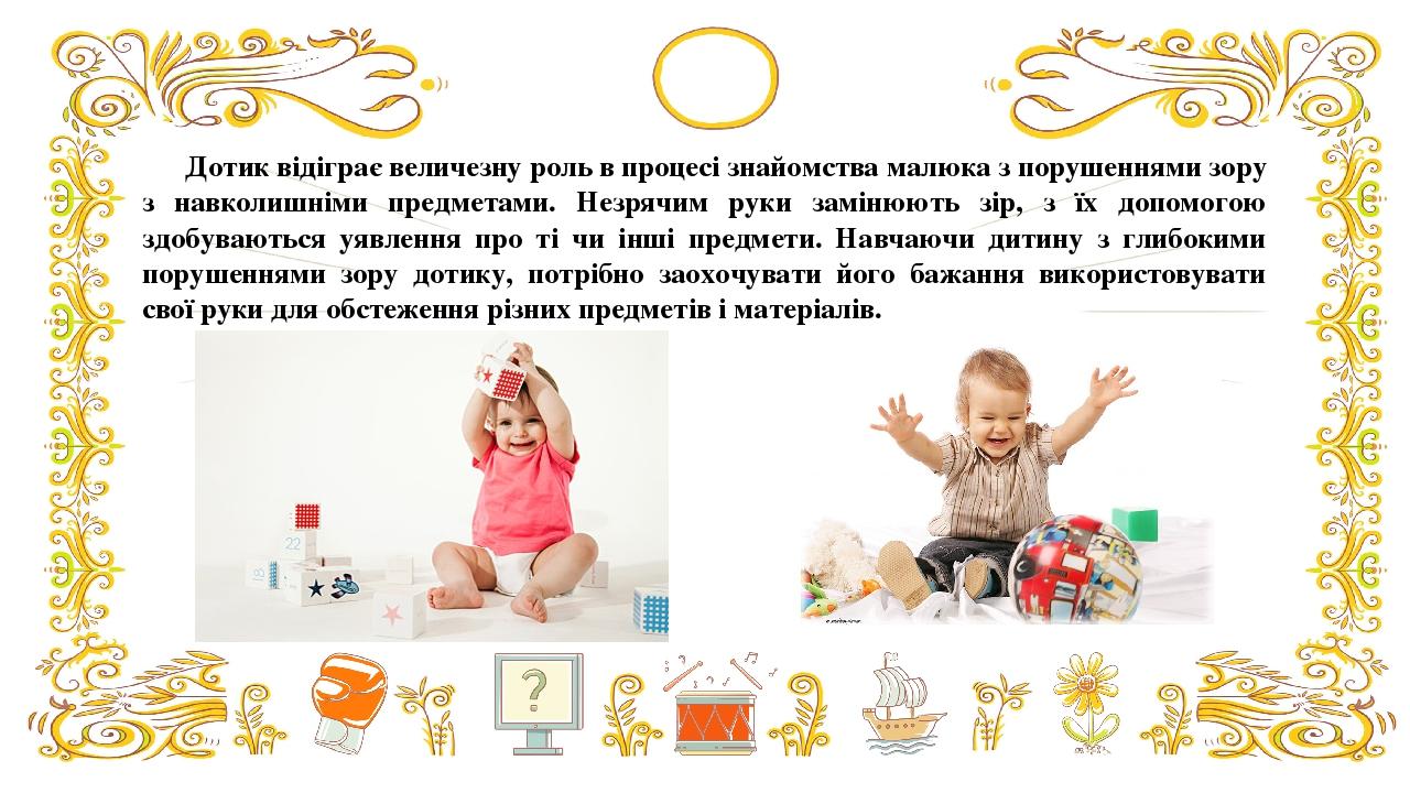 Дотик відіграє величезну роль в процесі знайомства малюка з порушеннями зору з навколишніми предметами. Незрячим руки замінюють зір, з їх допомогою...