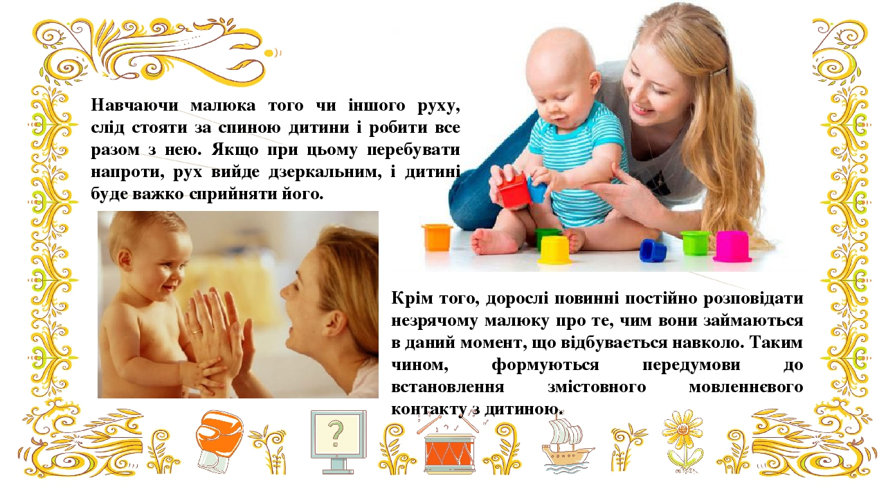 Навчаючи малюка того чи іншого руху, слід стояти за спиною дитини і робити все разом з нею. Якщо при цьому перебувати напроти, рух вийде дзеркальни...
