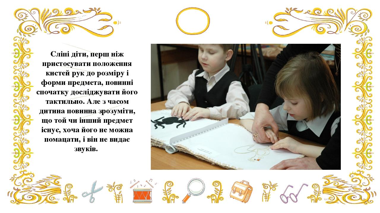 Сліпі діти, перш ніж пристосувати положення кистей рук до розміру і форми предмета, повинні спочатку досліджувати його тактильно. Але з часом дитин...