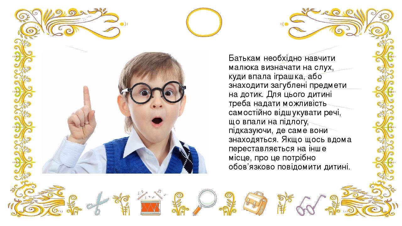 Батькам необхідно навчити малюка визначати на слух, куди впала іграшка, або знаходити загублені предмети на дотик. Для цього дитині треба надати мо...