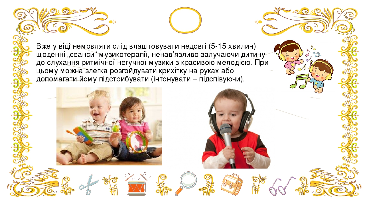 """Вже у віці немовляти слід влаштовувати недовгі (5-15 хвилин) щоденні """"сеанси"""" музикотерапії, ненав'язливо залучаючи дитину до слухання ритмічної не..."""